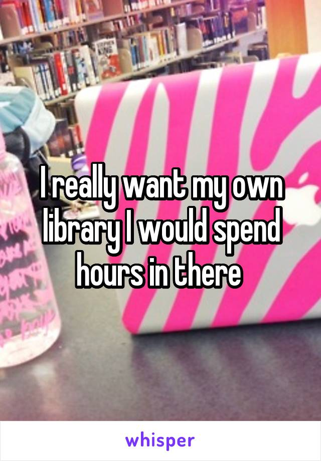 I really want my own library I would spend hours in there
