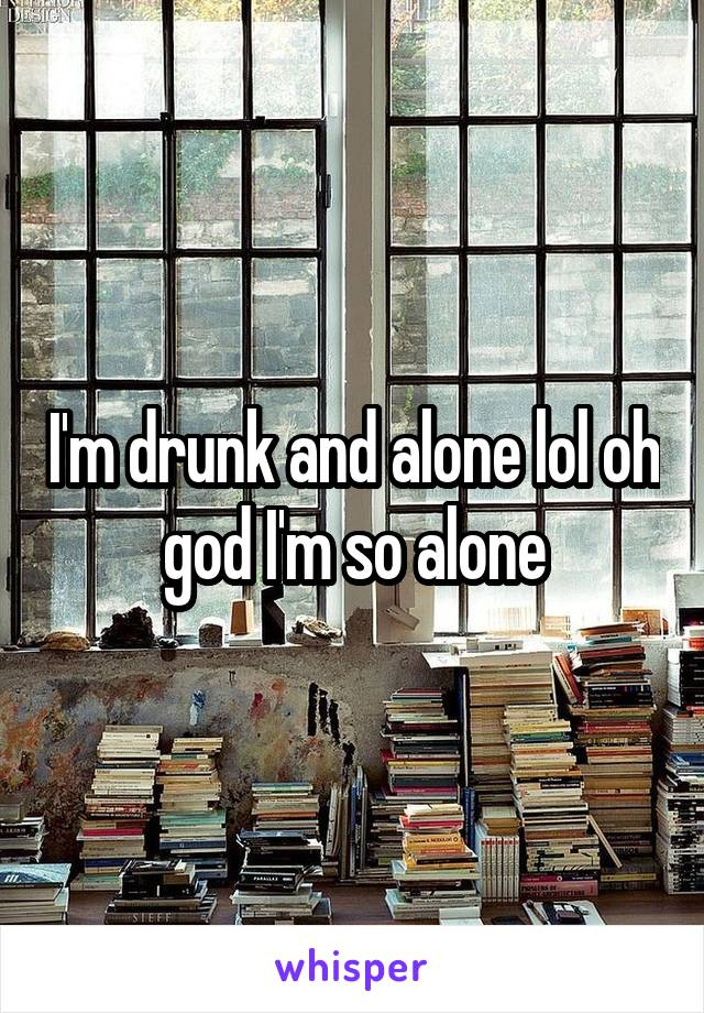 I'm drunk and alone lol oh god I'm so alone