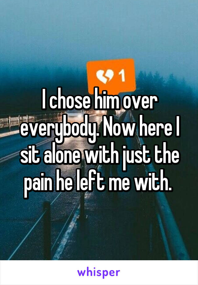 I chose him over everybody. Now here I sit alone with just the pain he left me with.