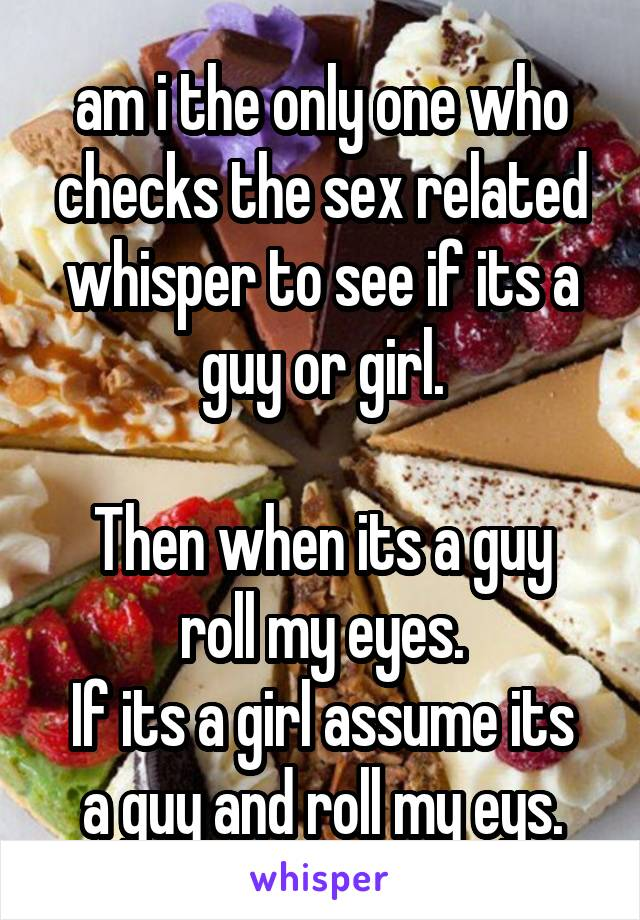 am i the only one who checks the sex related whisper to see if its a guy or girl.  Then when its a guy roll my eyes. If its a girl assume its a guy and roll my eys.