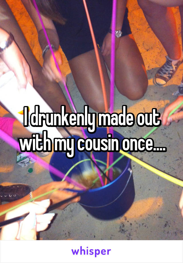 I drunkenly made out with my cousin once....