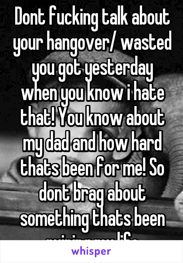 Dont fucking talk about your hangover/ wasted you got yesterday when you know i hate that! You know about my dad and how hard thats been for me! So dont brag about something thats been ruining my life