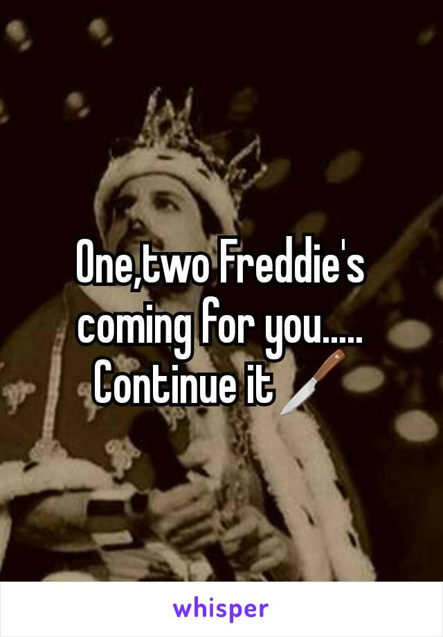 One,two Freddie's coming for you..... Continue it🔪
