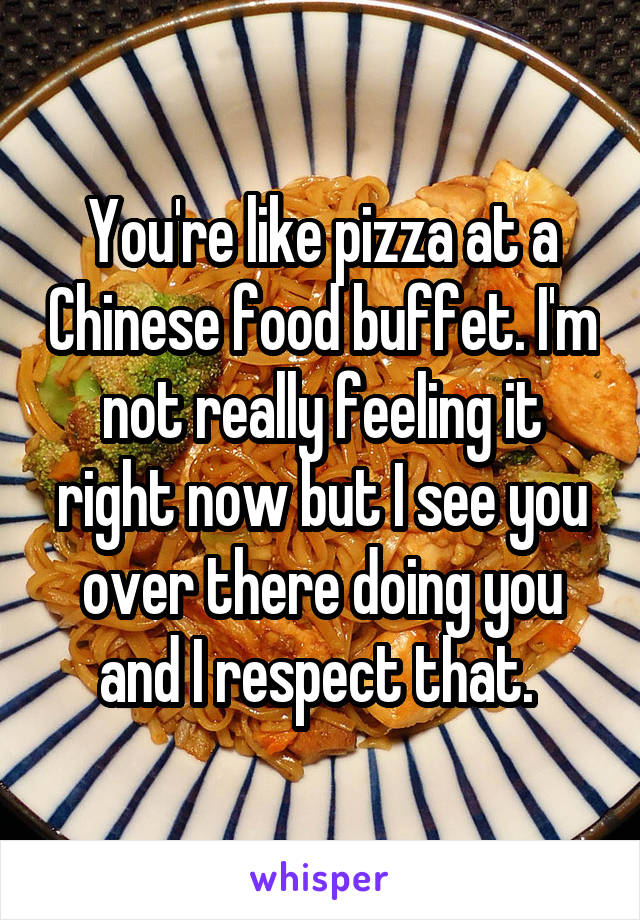 You're like pizza at a Chinese food buffet. I'm not really feeling it right now but I see you over there doing you and I respect that.