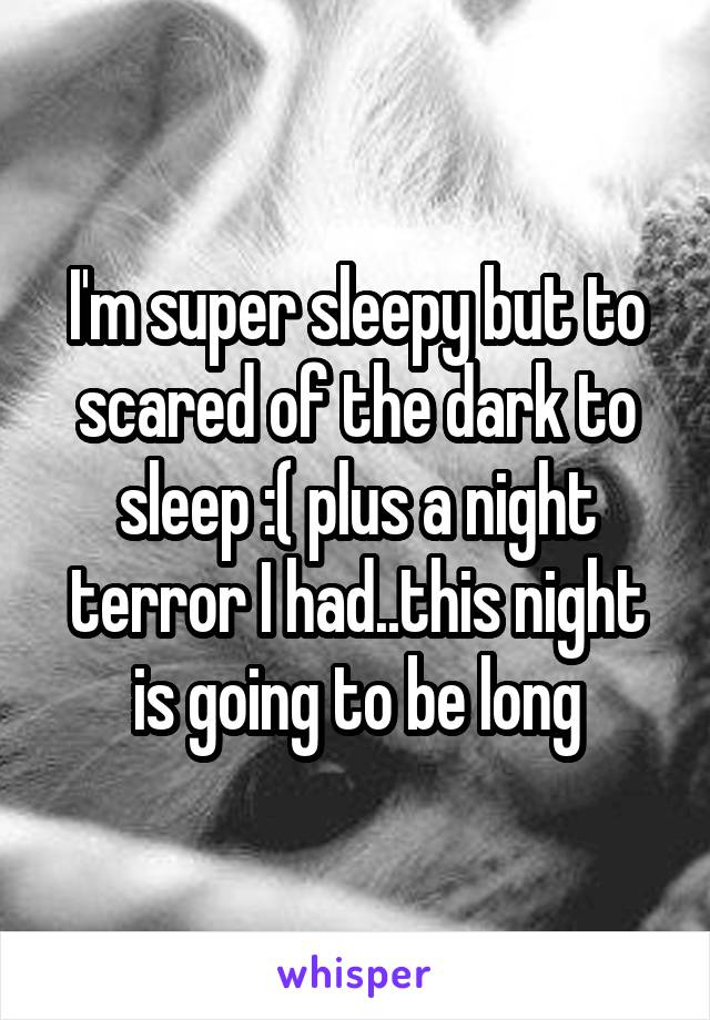 I'm super sleepy but to scared of the dark to sleep :( plus a night terror I had..this night is going to be long