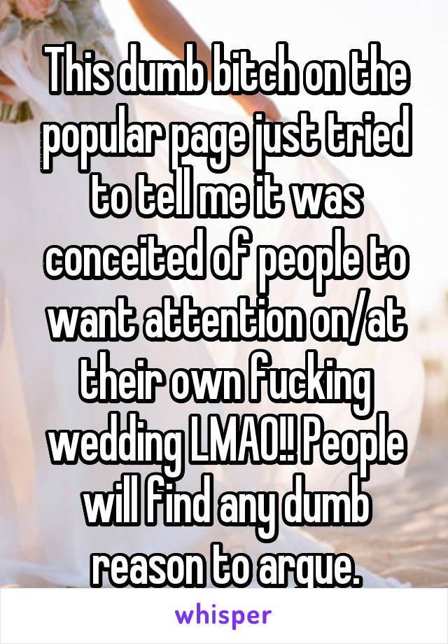 This dumb bitch on the popular page just tried to tell me it was conceited of people to want attention on/at their own fucking wedding LMAO!! People will find any dumb reason to argue.