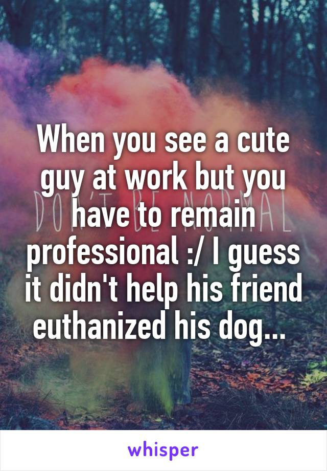 When you see a cute guy at work but you have to remain professional :/ I guess it didn't help his friend euthanized his dog...