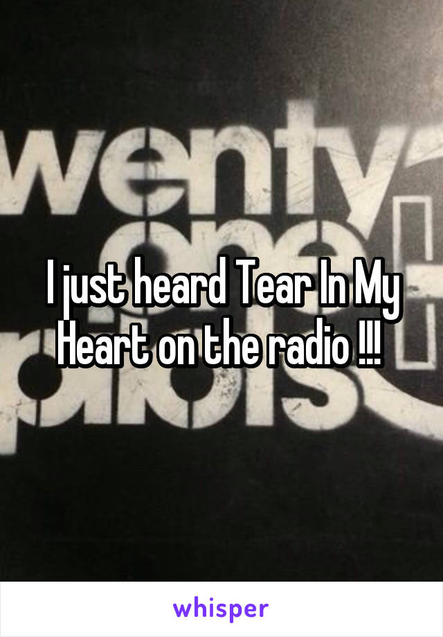 I just heard Tear In My Heart on the radio !!!