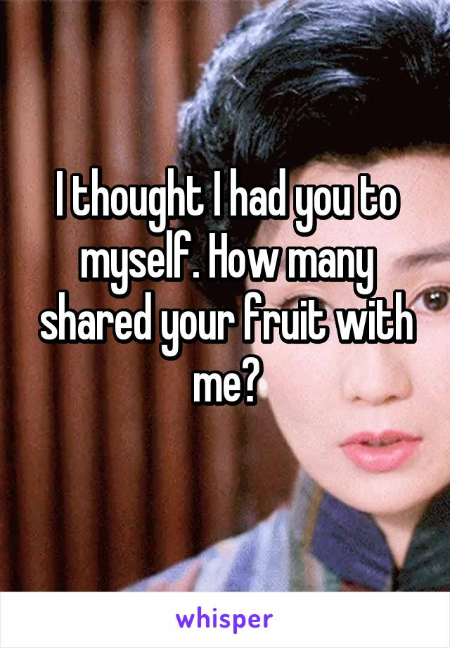 I thought I had you to myself. How many shared your fruit with me?