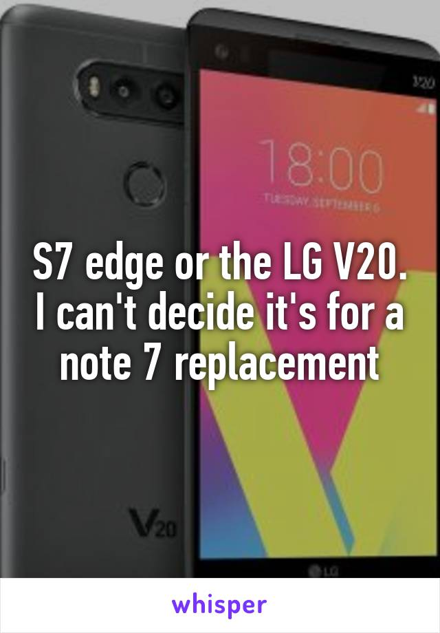 S7 edge or the LG V20. I can't decide it's for a note 7 replacement