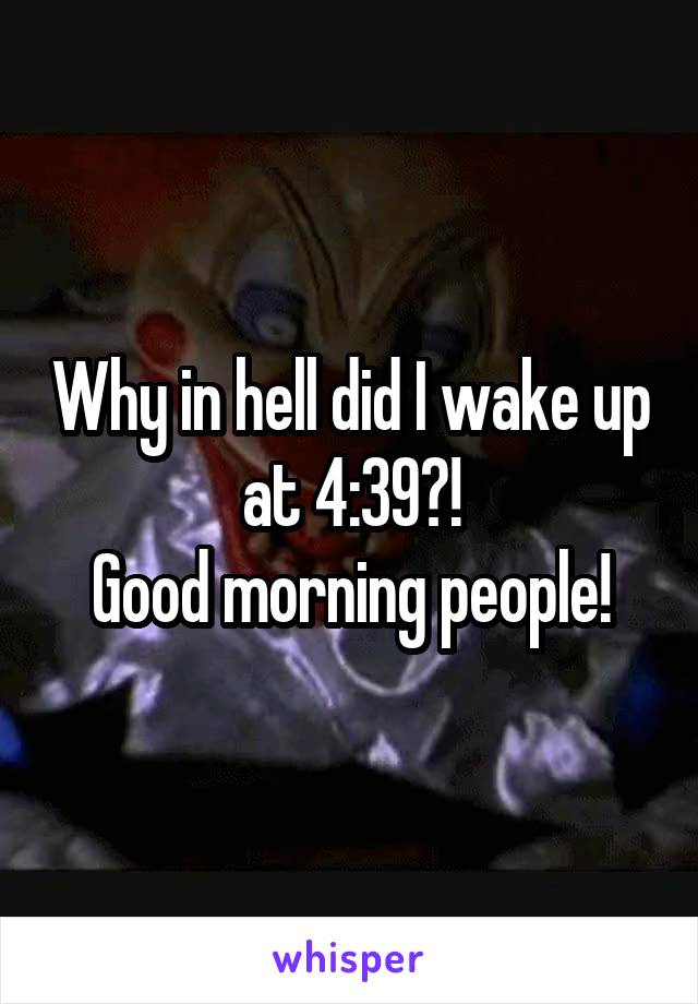 Why in hell did I wake up at 4:39?! Good morning people!