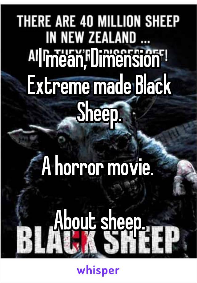 I mean, Dimension Extreme made Black Sheep.  A horror movie.   About sheep.