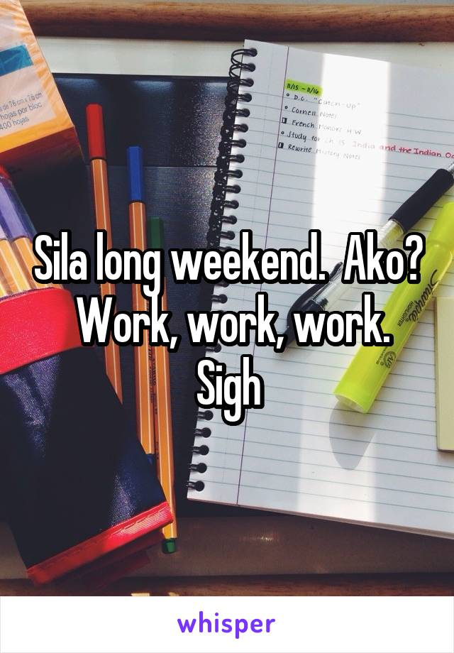 Sila long weekend.  Ako?  Work, work, work. Sigh