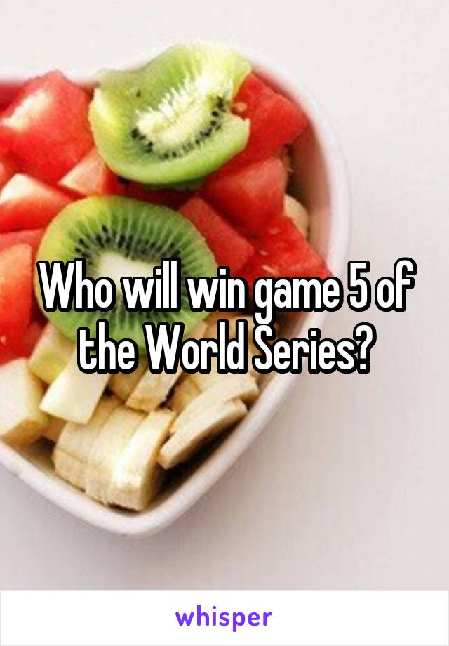 Who will win game 5 of the World Series?