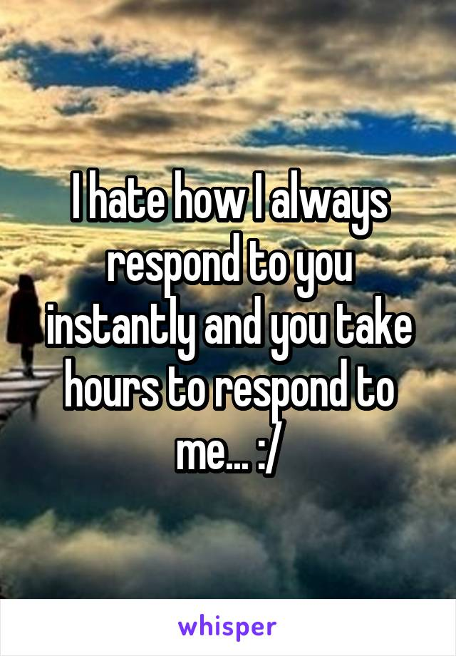 I hate how I always respond to you instantly and you take hours to respond to me... :/