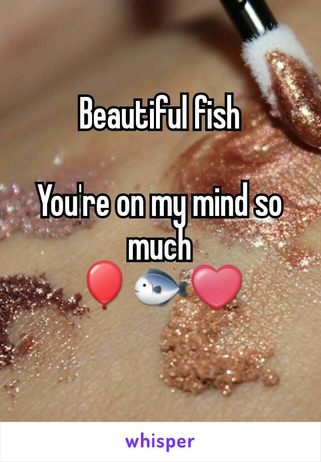Beautiful fish  You're on my mind so much 🎈🐟❤