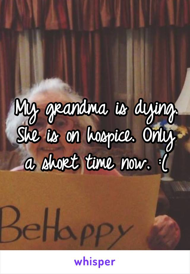 My grandma is dying. She is on hospice. Only a short time now. :(