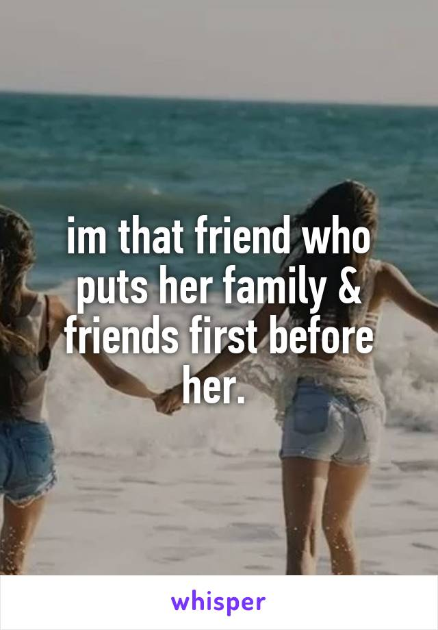 im that friend who puts her family & friends first before her.