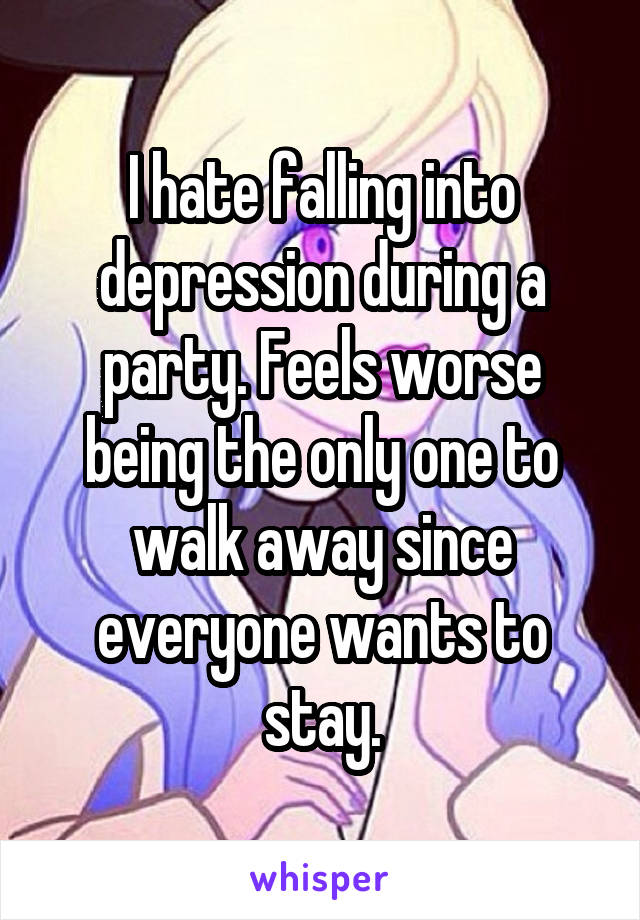 I hate falling into depression during a party. Feels worse being the only one to walk away since everyone wants to stay.