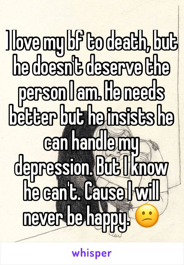 I love my bf to death, but he doesn't deserve the person I am. He needs better but he insists he can handle my depression. But I know he can't. Cause I will never be happy. 😕