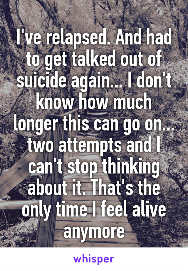 I've relapsed. And had to get talked out of suicide again... I don't know how much longer this can go on... two attempts and I can't stop thinking about it. That's the only time I feel alive anymore