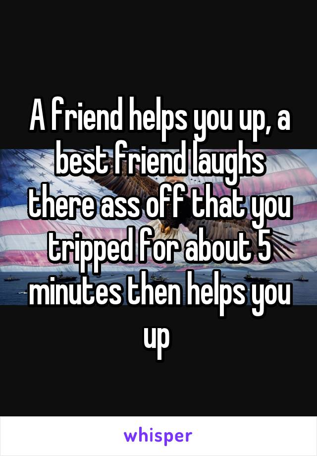 A friend helps you up, a best friend laughs there ass off that you tripped for about 5 minutes then helps you up