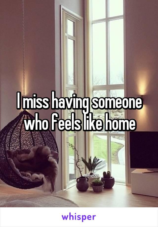 I miss having someone who feels like home