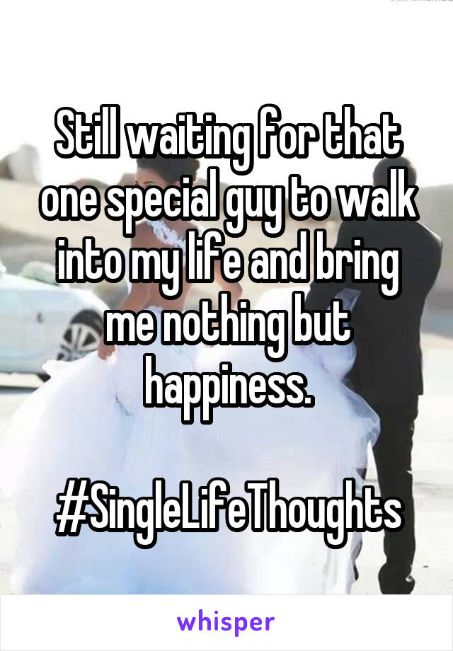 Still waiting for that one special guy to walk into my life and bring me nothing but happiness.  #SingleLifeThoughts
