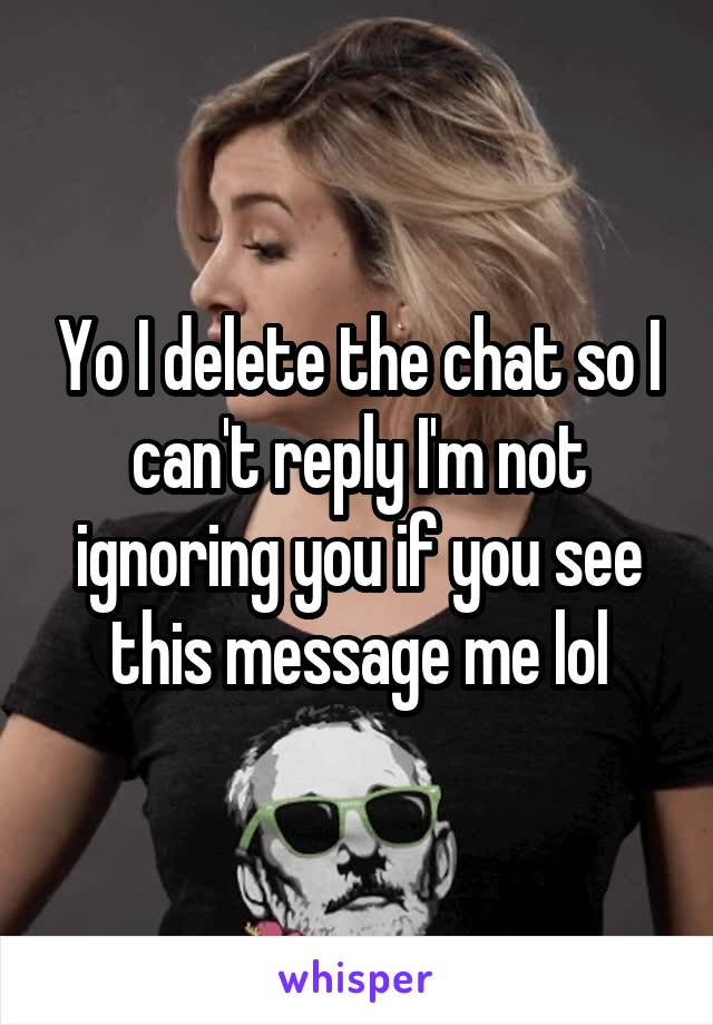 Yo I delete the chat so I can't reply I'm not ignoring you if you see this message me lol