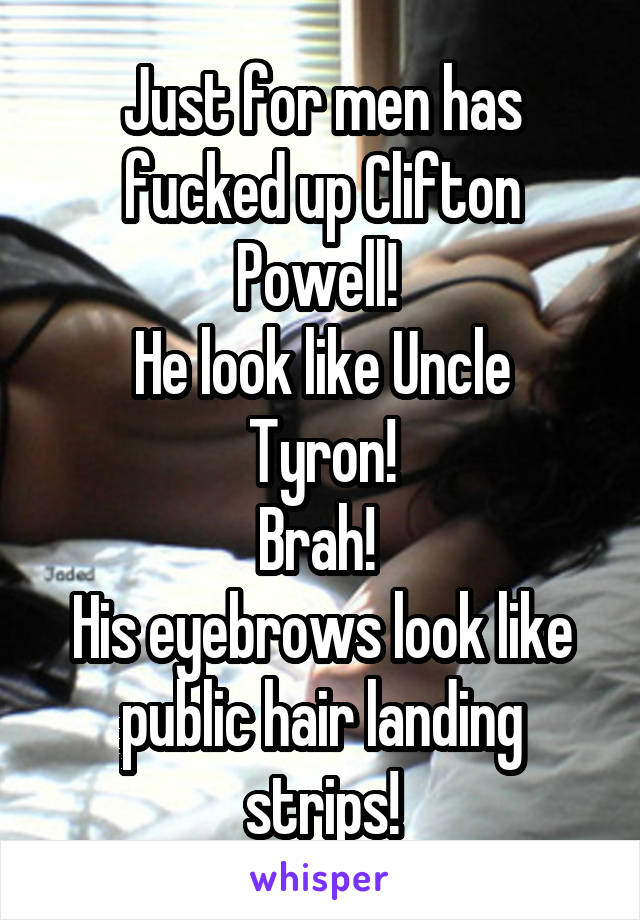 Just for men has fucked up Clifton Powell!  He look like Uncle Tyron! Brah!  His eyebrows look like public hair landing strips!