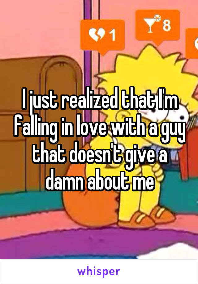 I just realized that I'm falling in love with a guy that doesn't give a damn about me