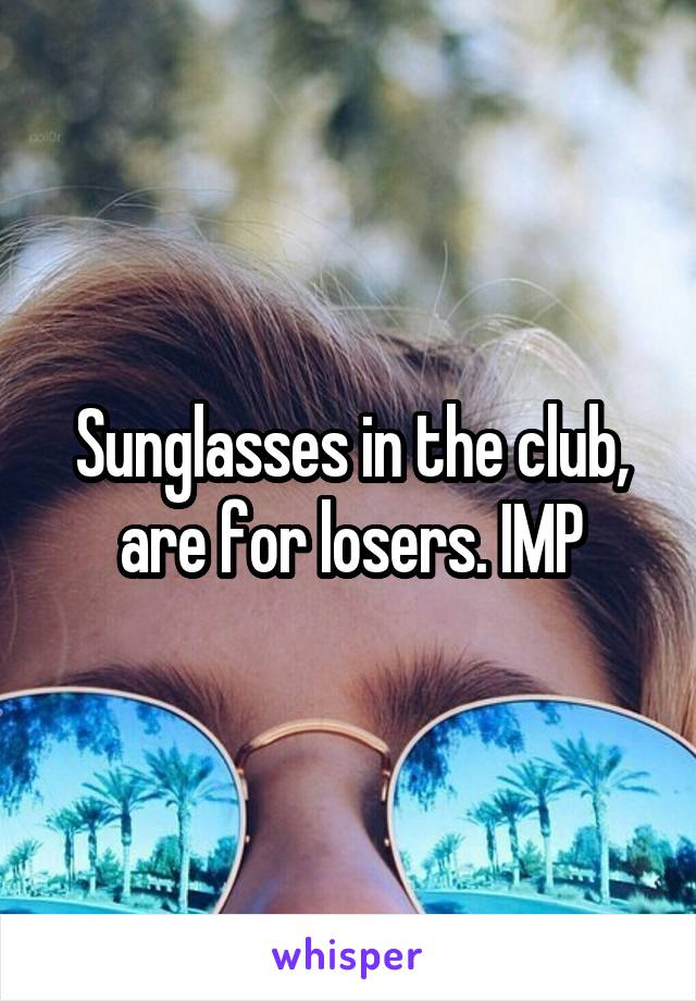 Sunglasses in the club, are for losers. IMP