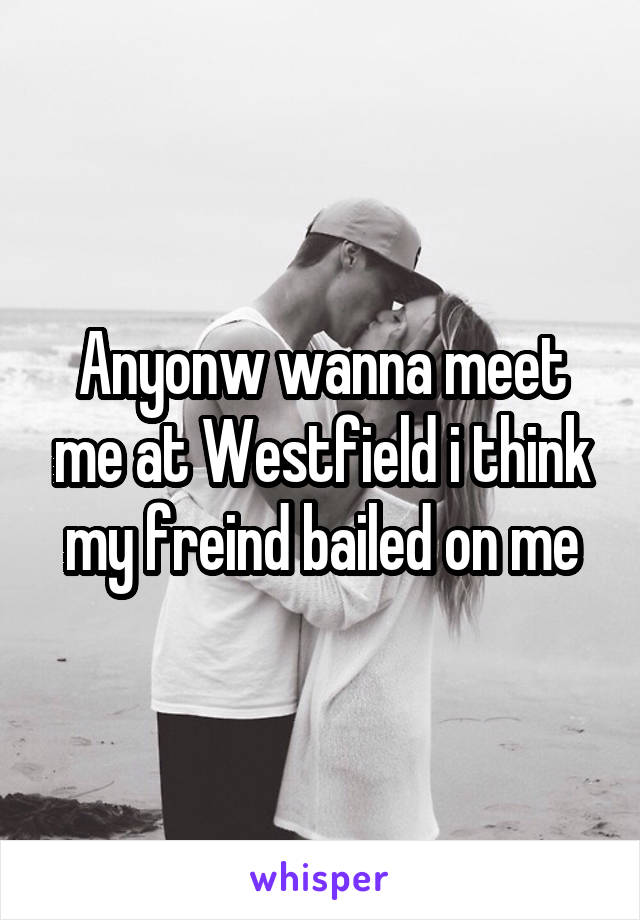 Anyonw wanna meet me at Westfield i think my freind bailed on me