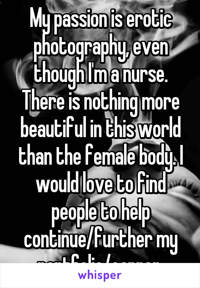 My passion is erotic photography, even though I'm a nurse. There is nothing more beautiful in this world than the female body. I would love to find people to help continue/further my portfolio/carrer.