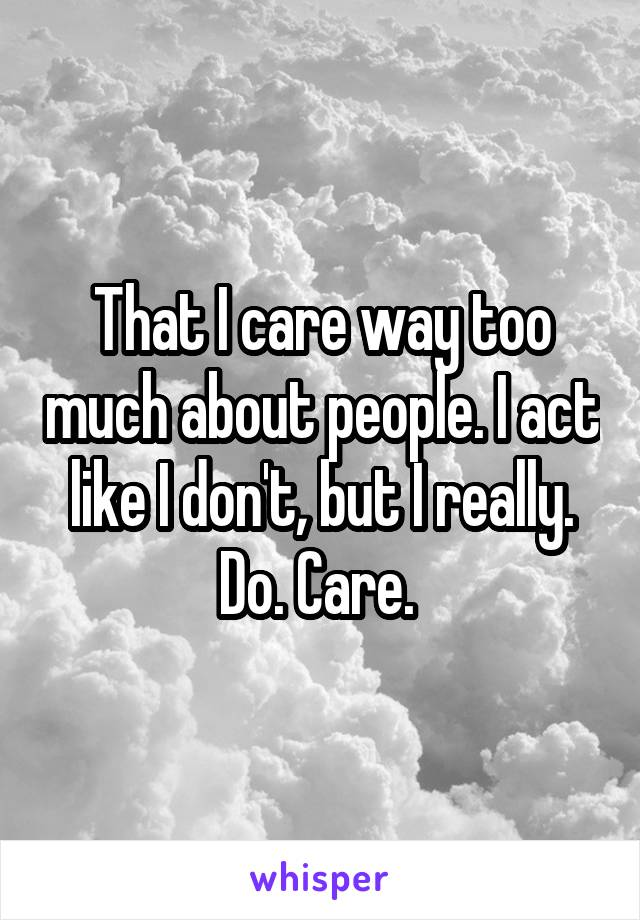 That I care way too much about people. I act like I don't, but I really. Do. Care.