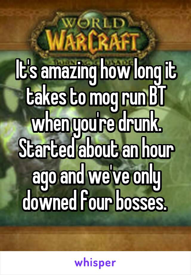 It's amazing how long it takes to mog run BT when you're drunk. Started about an hour ago and we've only downed four bosses.