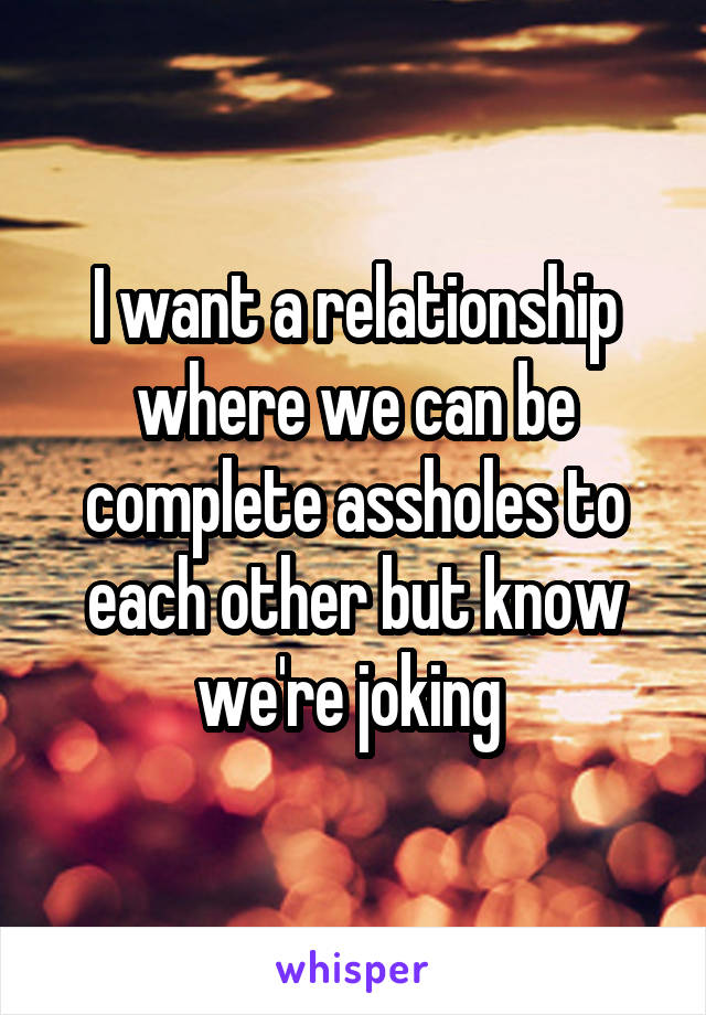 I want a relationship where we can be complete assholes to each other but know we're joking
