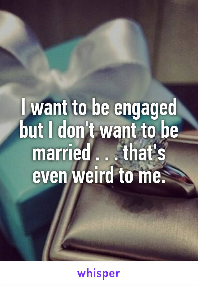 I want to be engaged but I don't want to be married . . . that's even weird to me.
