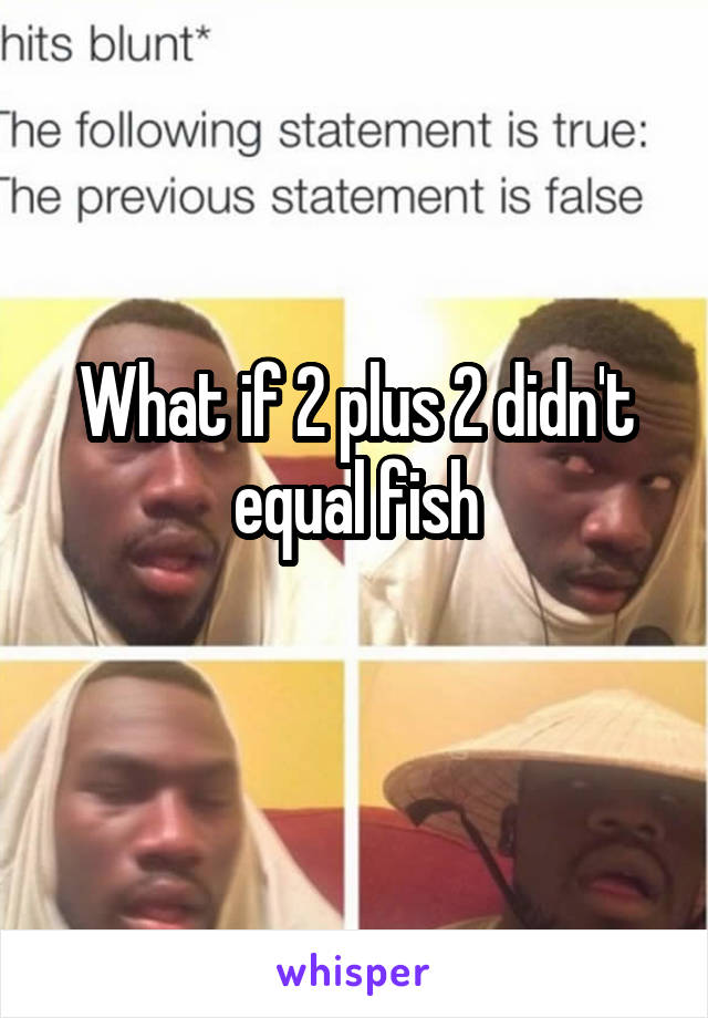 What if 2 plus 2 didn't equal fish