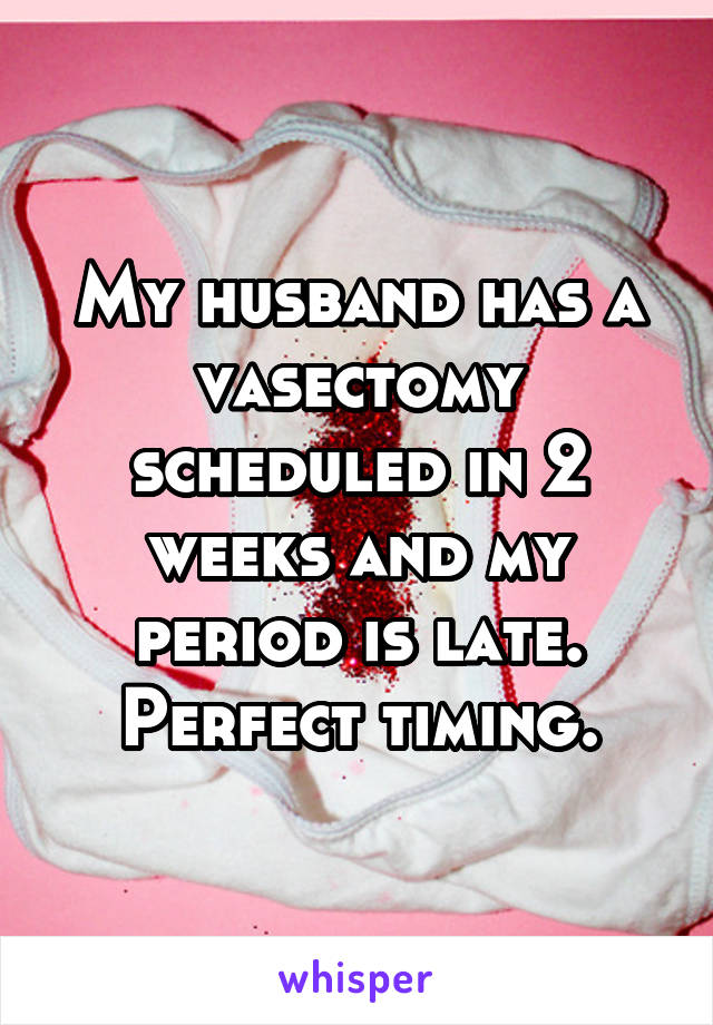My husband has a vasectomy scheduled in 2 weeks and my period is late. Perfect timing.