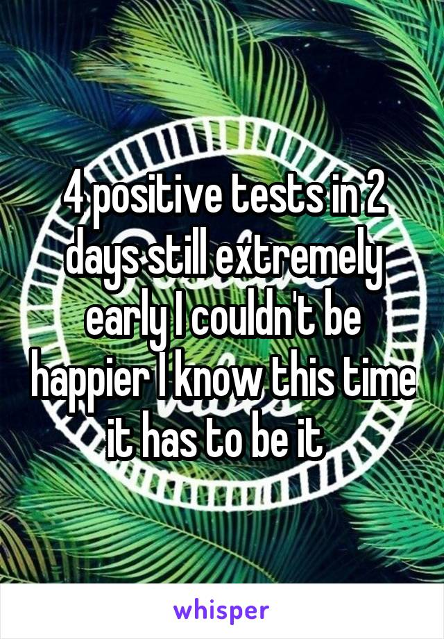 4 positive tests in 2 days still extremely early I couldn't be happier I know this time it has to be it