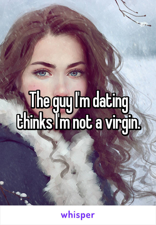 The guy I'm dating thinks I'm not a virgin.