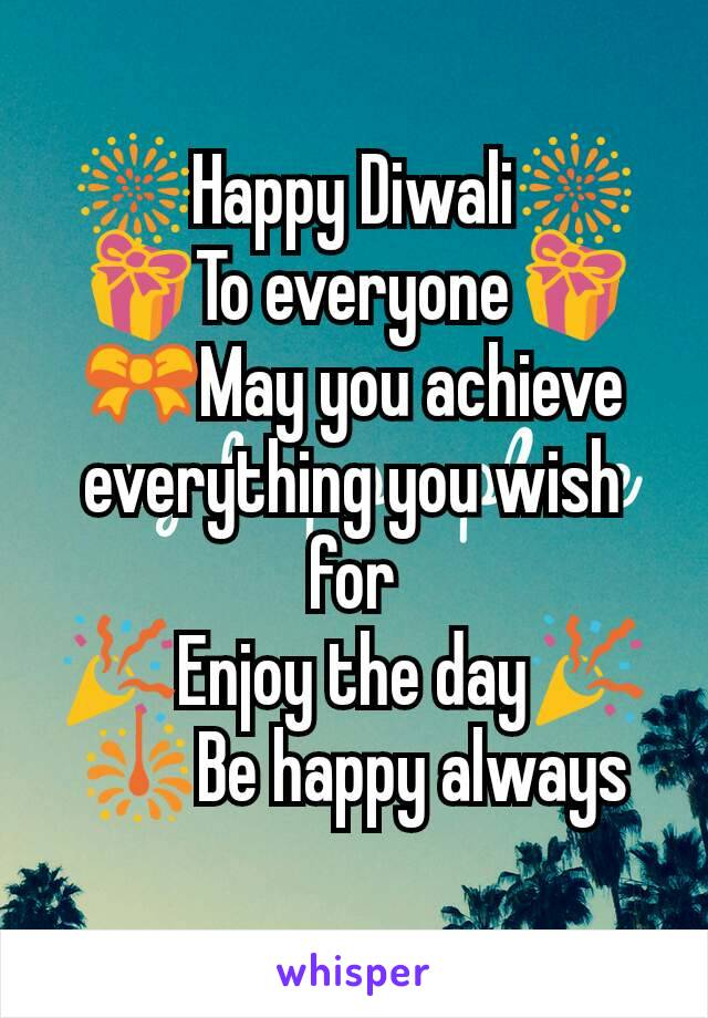 🎆Happy Diwali🎆 🎁To everyone🎁 🎀May you achieve  everything you wish for 🎉Enjoy the day🎉 🎇Be happy always