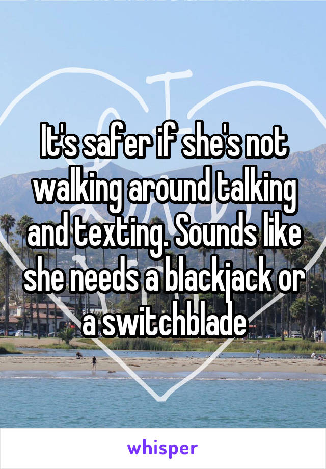 It's safer if she's not walking around talking and texting. Sounds like she needs a blackjack or a switchblade