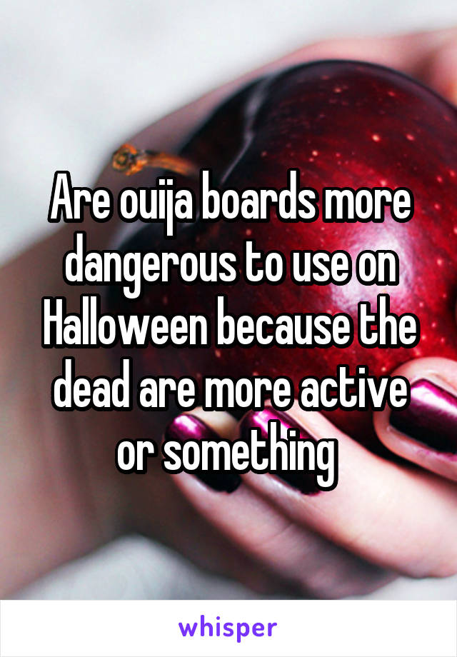 Are ouija boards more dangerous to use on Halloween because the dead are more active or something