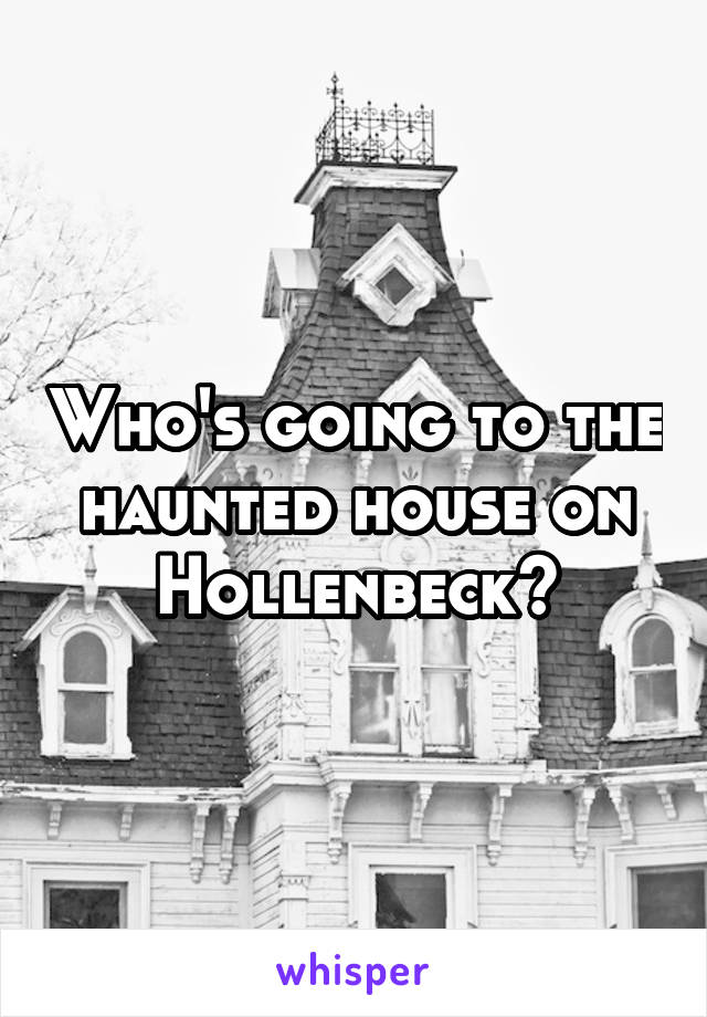 Who's going to the haunted house on Hollenbeck?