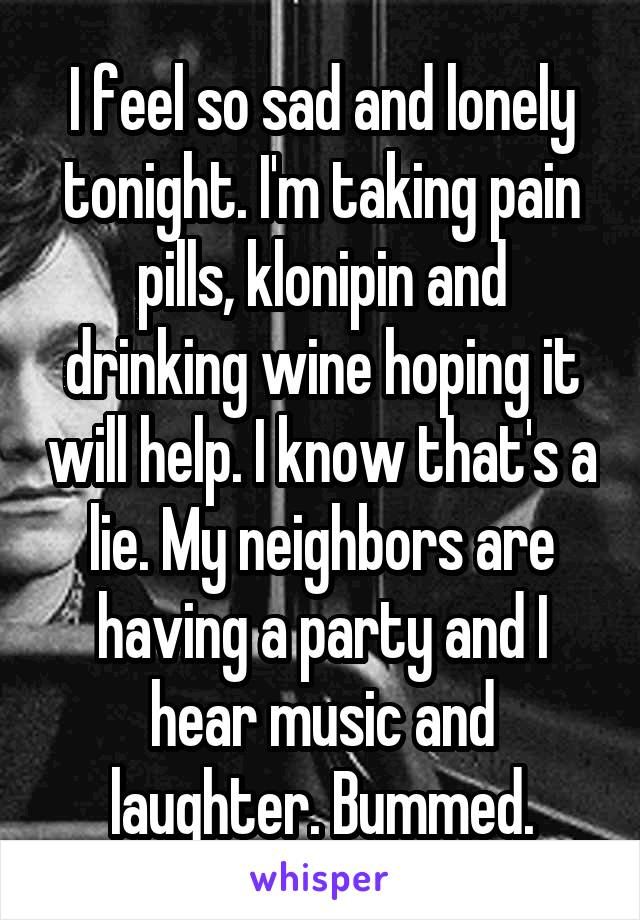 I feel so sad and lonely tonight. I'm taking pain pills, klonipin and drinking wine hoping it will help. I know that's a lie. My neighbors are having a party and I hear music and laughter. Bummed.