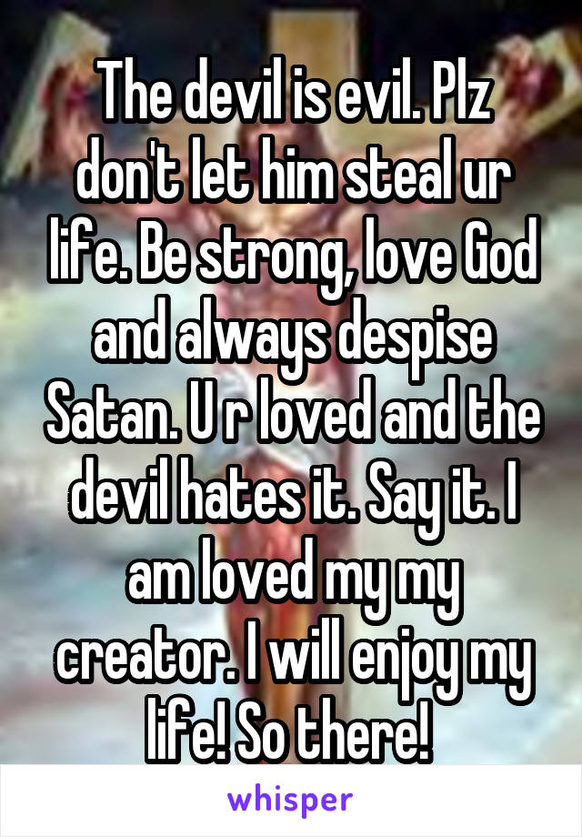 The devil is evil. Plz don't let him steal ur life. Be strong, love God and always despise Satan. U r loved and the devil hates it. Say it. I am loved my my creator. I will enjoy my life! So there!