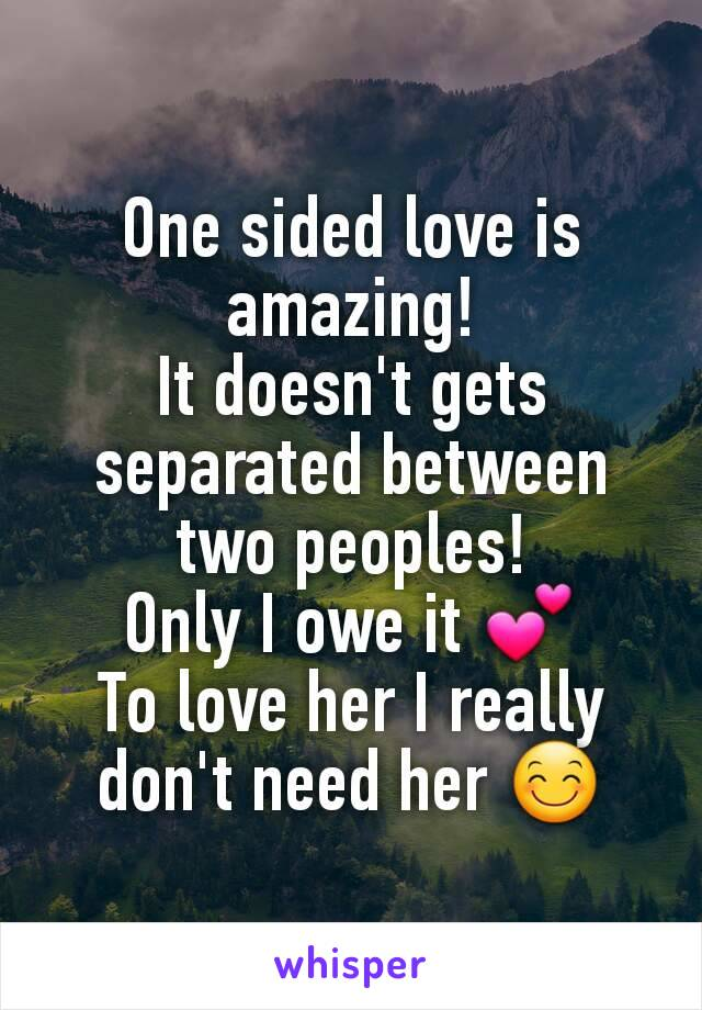 One sided love is amazing! It doesn't gets separated between two peoples! Only I owe it 💕 To love her I really don't need her 😊