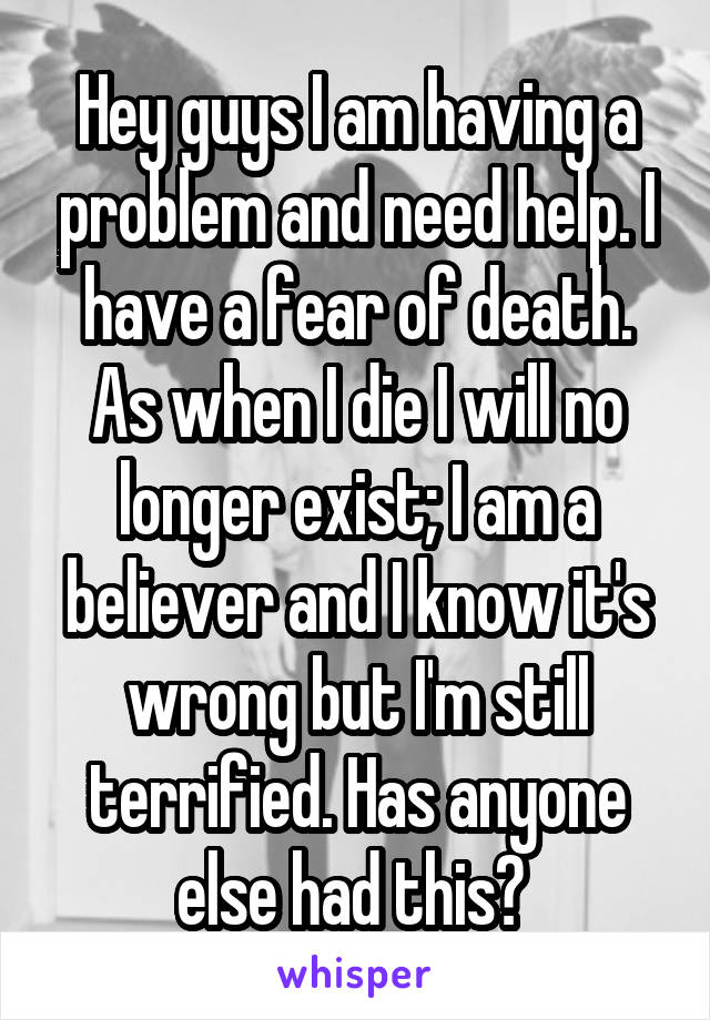 Hey guys I am having a problem and need help. I have a fear of death. As when I die I will no longer exist; I am a believer and I know it's wrong but I'm still terrified. Has anyone else had this?